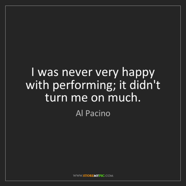 Al Pacino: I was never very happy with performing; it didn't turn...