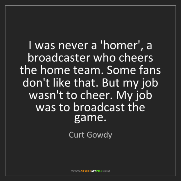 Curt Gowdy: I was never a 'homer', a broadcaster who cheers the home...