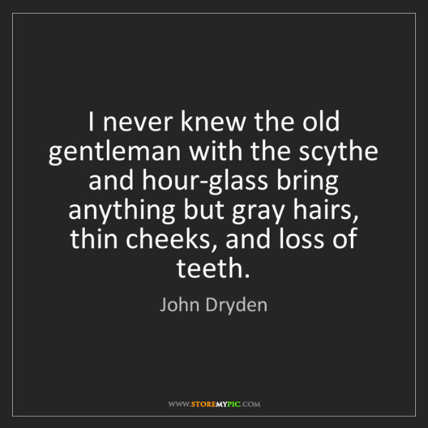 John Dryden: I never knew the old gentleman with the scythe and hour-glass...