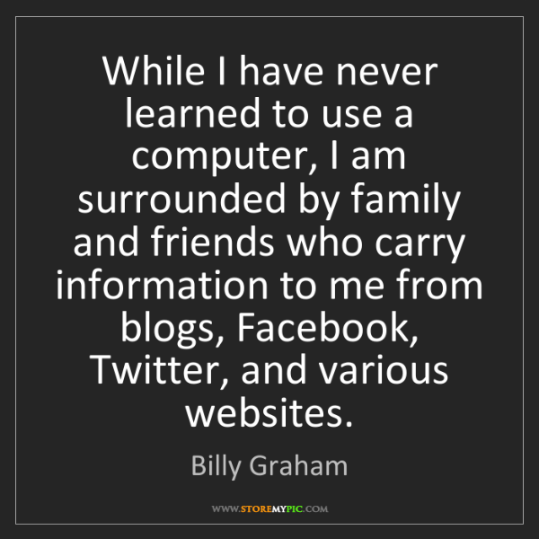 Billy Graham: While I have never learned to use a computer, I am surrounded...