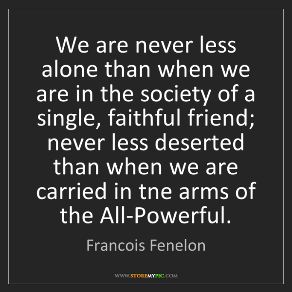 Francois Fenelon: We are never less alone than when we are in the society...