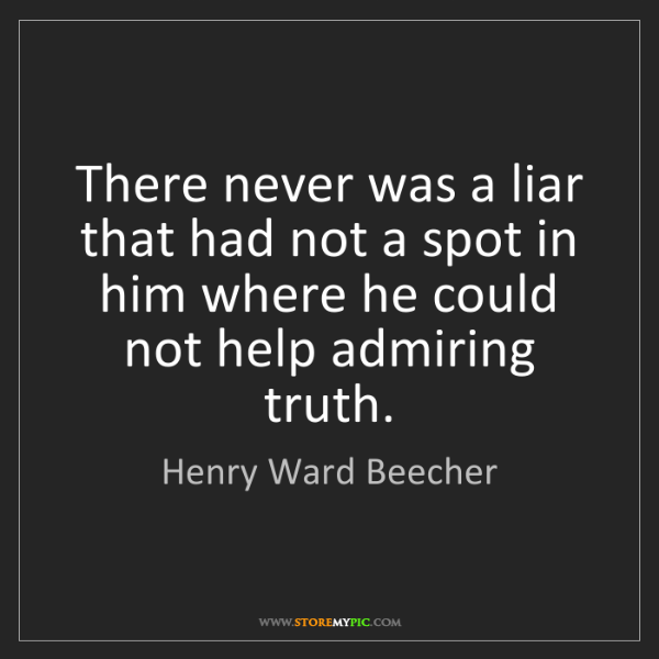 Henry Ward Beecher: There never was a liar that had not a spot in him where...