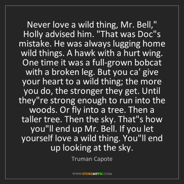 "Truman Capote: Never love a wild thing, Mr. Bell,"" Holly advised him...."