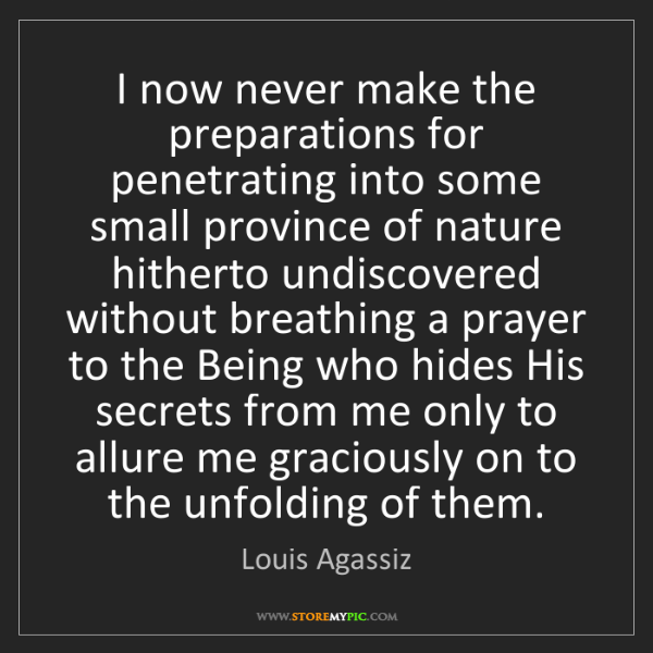Louis Agassiz: I now never make the preparations for penetrating into...