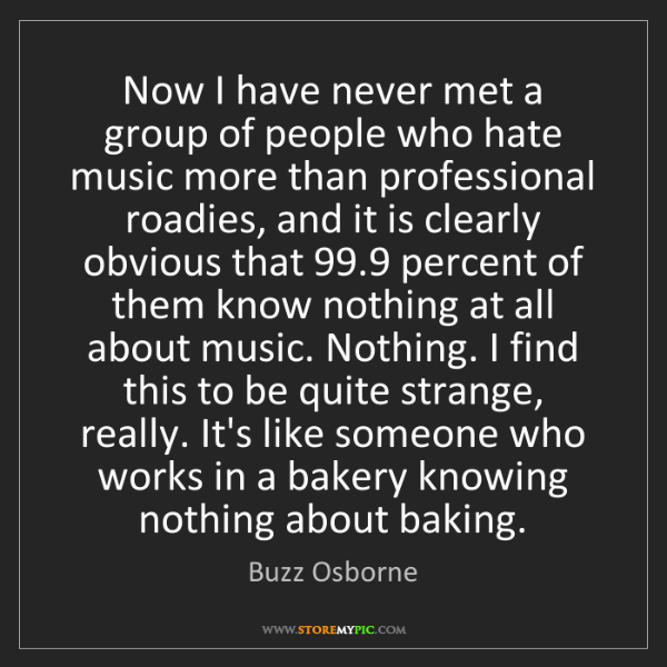 Buzz Osborne: Now I have never met a group of people who hate music...