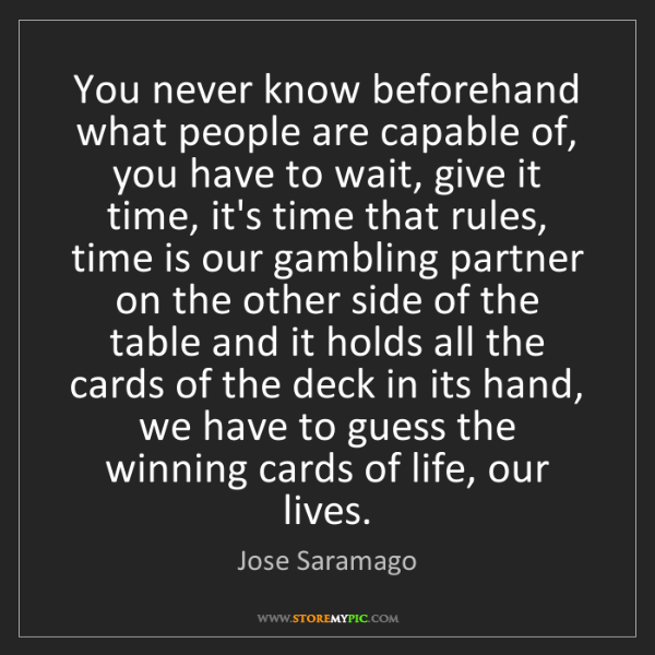 Jose Saramago: You never know beforehand what people are capable of,...
