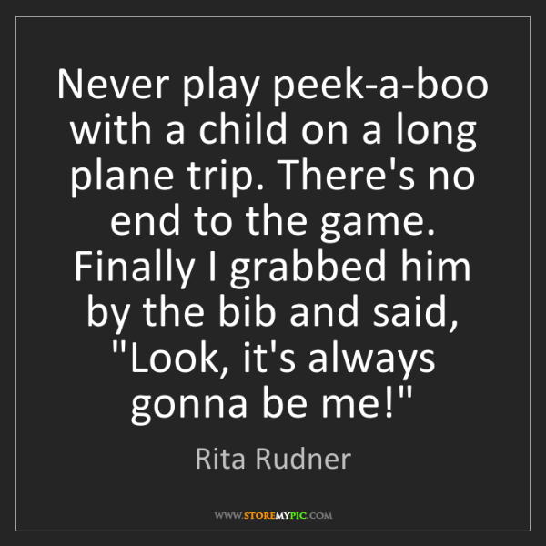 Rita Rudner: Never play peek-a-boo with a child on a long plane trip....