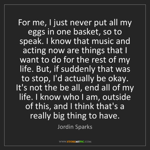 Jordin Sparks: For me, I just never put all my eggs in one basket, so...