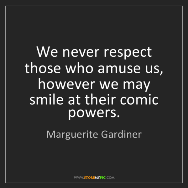 Marguerite Gardiner: We never respect those who amuse us, however we may smile...