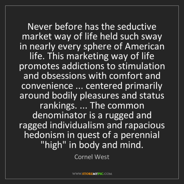 Cornel West: Never before has the seductive market way of life held...