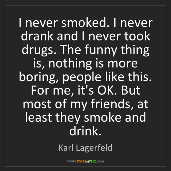 Karl Lagerfeld: I never smoked. I never drank and I never took drugs....