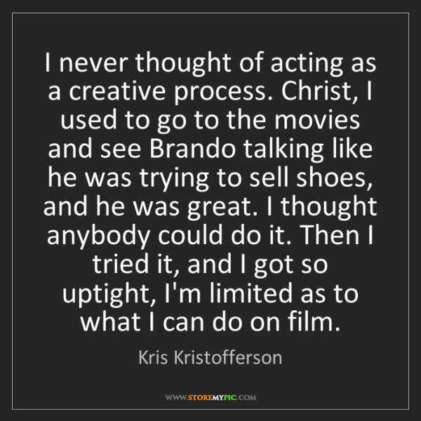 Kris Kristofferson: I never thought of acting as a creative process. Christ,...