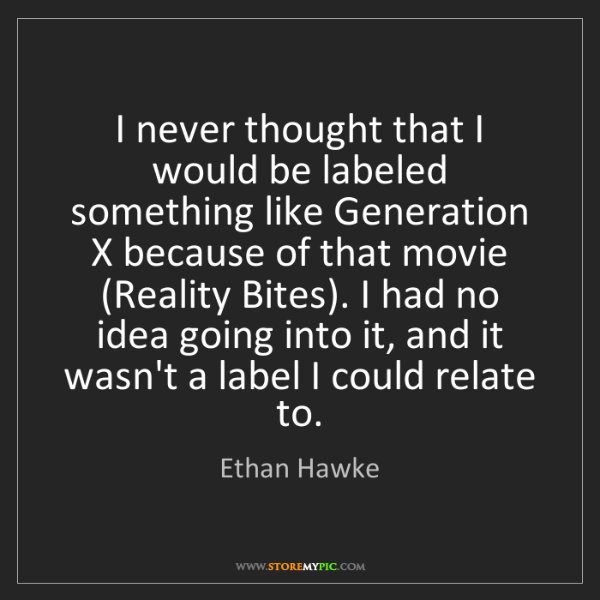 Ethan Hawke: I never thought that I would be labeled something like...