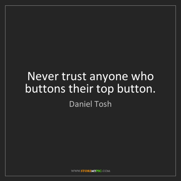 Daniel Tosh: Never trust anyone who buttons their top button.