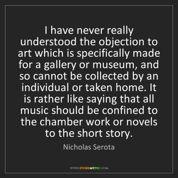 Nicholas Serota: I have never really understood the objection to art which...