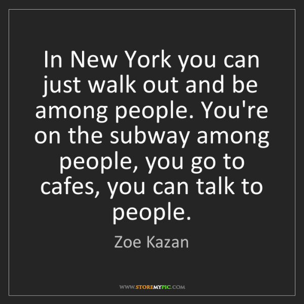 Zoe Kazan: In New York you can just walk out and be among people....