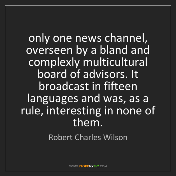 Robert Charles Wilson: only one news channel, overseen by a bland and complexly...