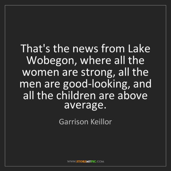Garrison Keillor: That's the news from Lake Wobegon, where all the women...