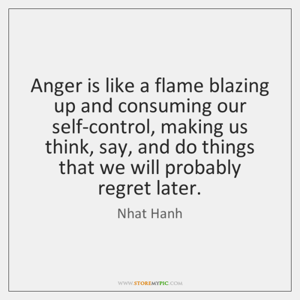 Anger is like a flame blazing up and consuming our self-control, making ...