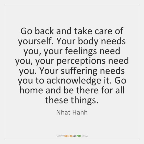 Go back and take care of yourself. Your body needs you, your ...