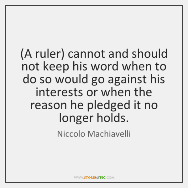 (A ruler) cannot and should not keep his word when to do ...