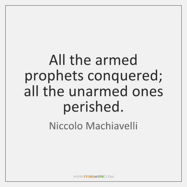 All the armed prophets conquered; all the unarmed ones perished.