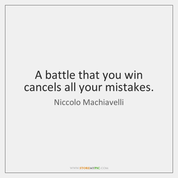 A battle that you win cancels all your mistakes.