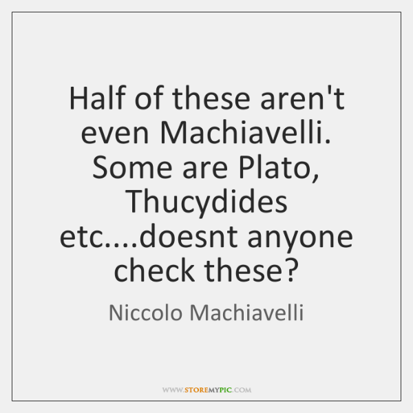 Half of these aren't even Machiavelli. Some are Plato, Thucydides etc....doesnt ...