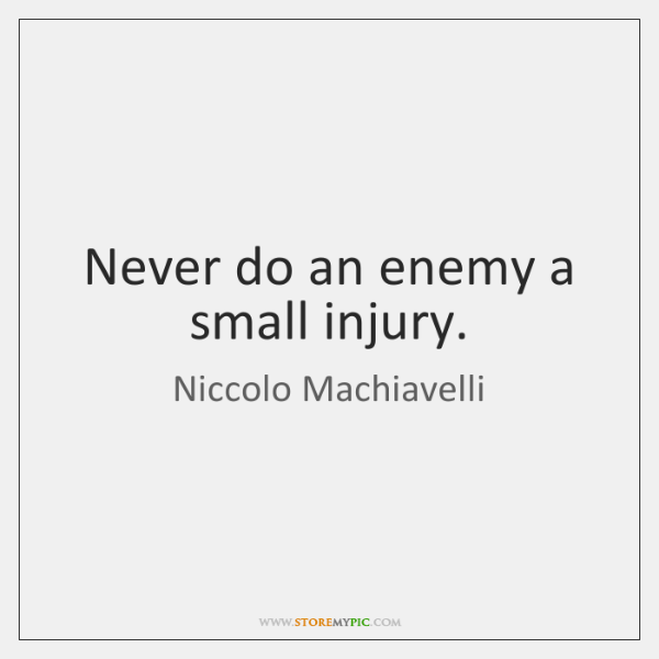 Never do an enemy a small injury.