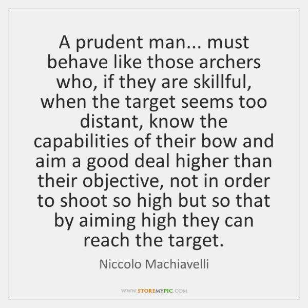 A prudent man... must behave like those archers who, if they are ...