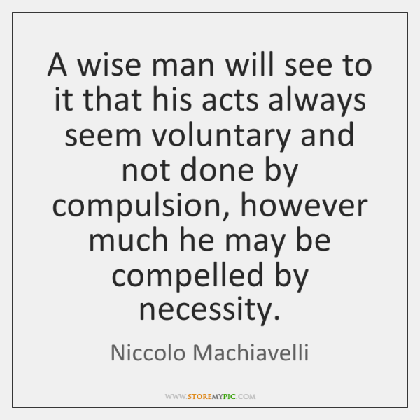 A wise man will see to it that his acts always seem ...