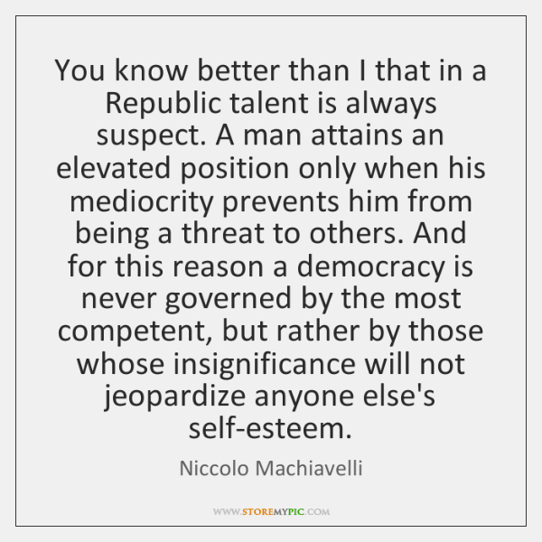 You know better than I that in a Republic talent is always ...