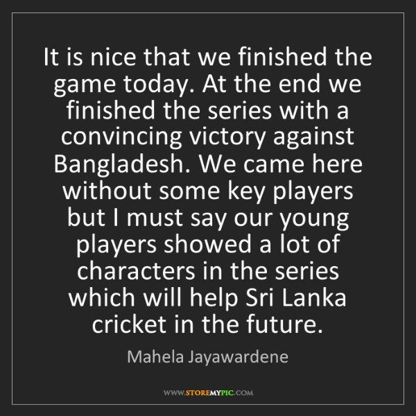 Mahela Jayawardene: It is nice that we finished the game today. At the end...