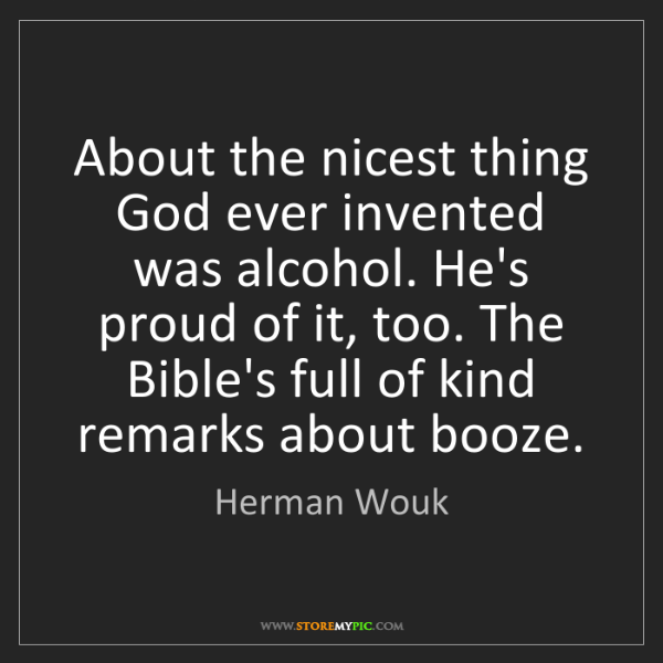 Herman Wouk: About the nicest thing God ever invented was alcohol....