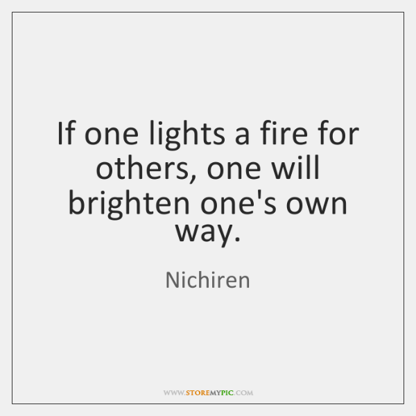 If one lights a fire for others, one will brighten one's own ...
