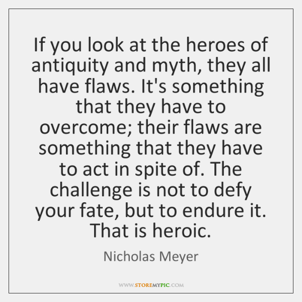 If you look at the heroes of antiquity and myth, they all ...