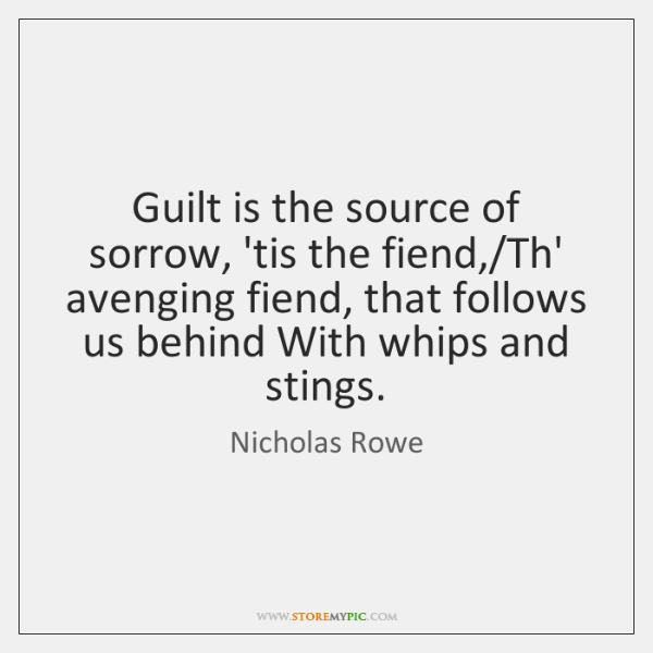 Guilt is the source of sorrow, 'tis the fiend,/Th' avenging fiend, ...