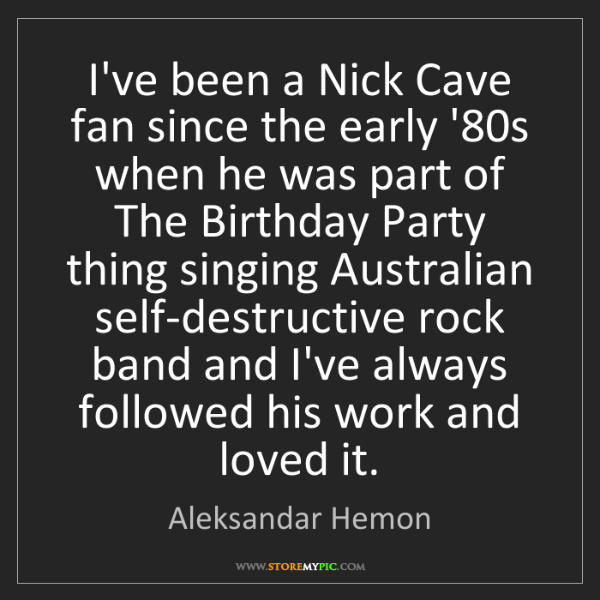 Aleksandar Hemon: I've been a Nick Cave fan since the early '80s when he...