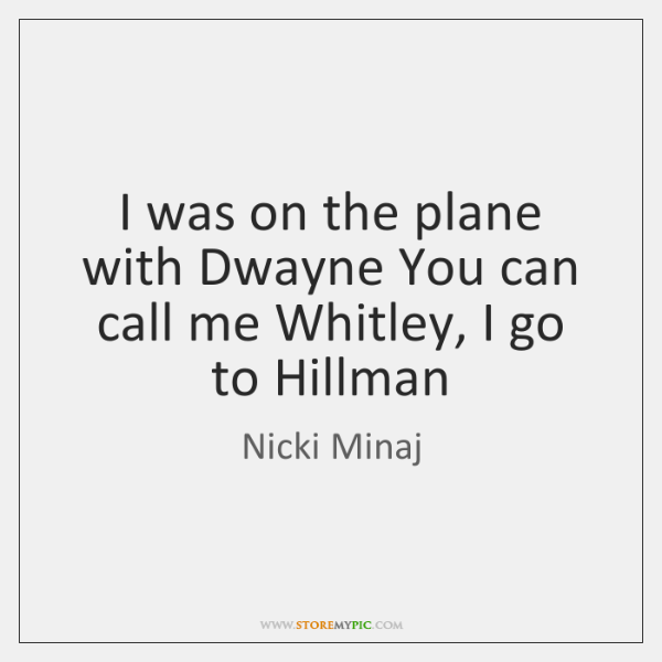 I was on the plane with Dwayne You can call me Whitley, ...