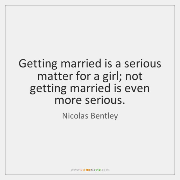 Getting married is a serious matter for a girl; not getting married ...
