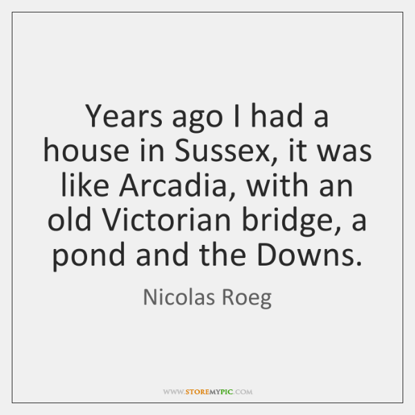 Years ago I had a house in Sussex, it was like Arcadia, ...