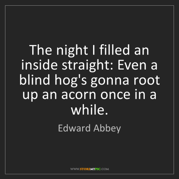 Edward Abbey: The night I filled an inside straight: Even a blind hog's...