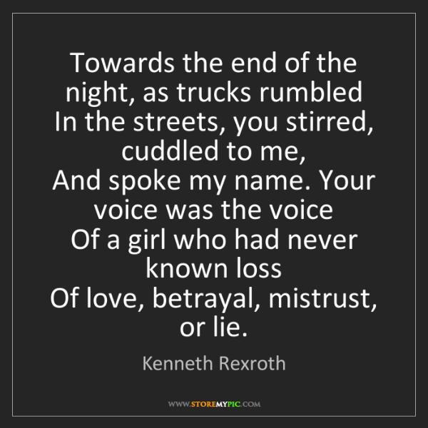 Kenneth Rexroth: Towards the end of the night, as trucks rumbled   In...