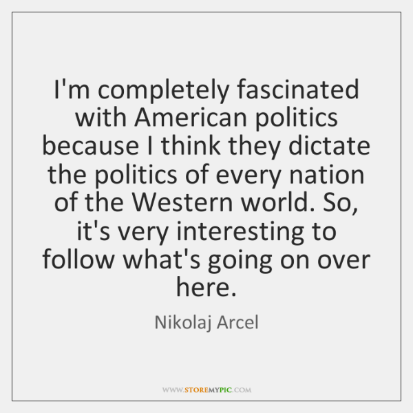 I'm completely fascinated with American politics because I think they dictate the ...