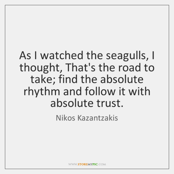 As I watched the seagulls, I thought, That's the road to take; ...