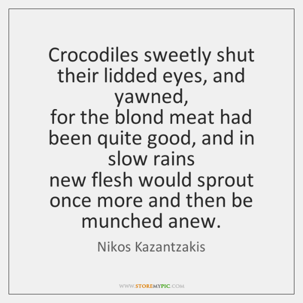 Crocodiles sweetly shut their lidded eyes, and yawned,   for the blond meat ...