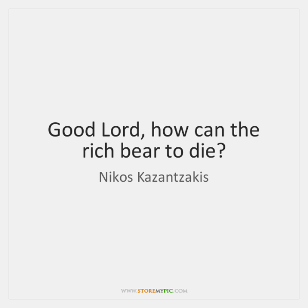 Good Lord, how can the rich bear to die?