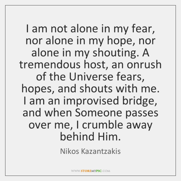 I am not alone in my fear, nor alone in my hope, ...