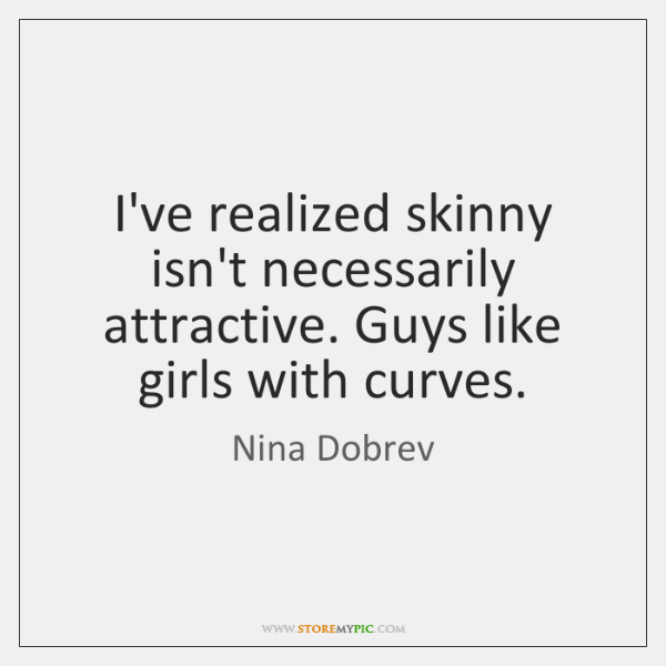 I've realized skinny isn't necessarily attractive. Guys like girls with curves.