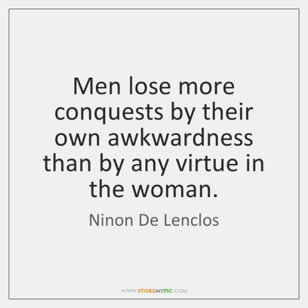 Men lose more conquests by their own awkwardness than by any virtue ...
